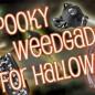 SPOOKY WEEDGADGETS FOR HALLOWEEN!