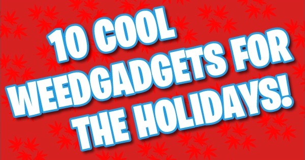 10 Cool Weed Gadgets and Stoner Gifts for the Holidays!